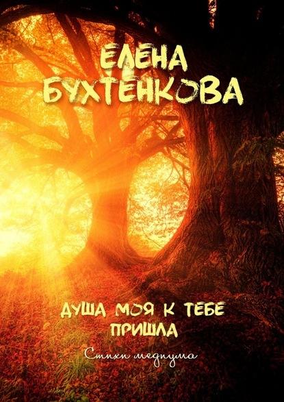 Елена Бухтенкова Душа моя ктебе пришла. Стихи медиума