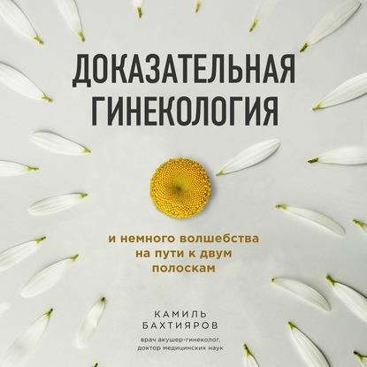Бахтияров Камиль Рафаэльевич Доказательная гинекология и немного волшебства на пути к двум полоскам обложка