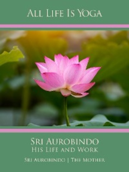 Sri Aurobindo All Life Is Yoga: Sri Aurobindo – His Life and Work sri aurobindo all life is yoga money
