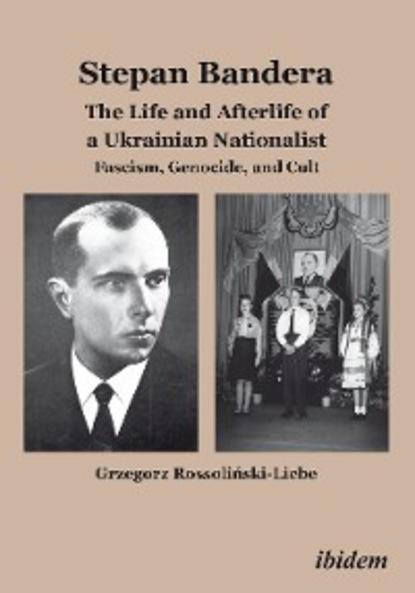 Grzegorz Rossoliński-Liebe Stepan Bandera: The Life and Afterlife of a Ukrainian Fascist lewycka m a short history of tractors in ukrainian