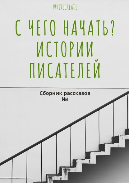 Елена Смирнова Счего начать? Истории писателей. Сборник рассказов №1
