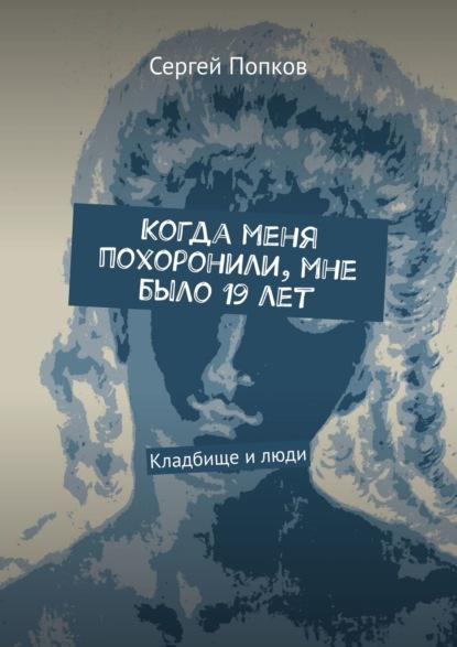 Сергей Попков Кладбище илюди. Когда меня похоронили, мне было 19лет