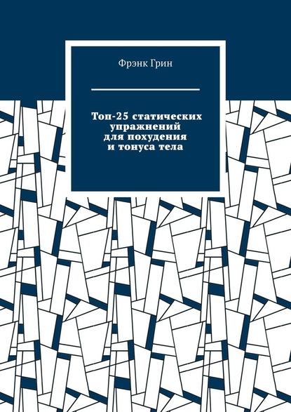 Фрэнк Грин Топ-25статических упражнений для похудения итонусатела
