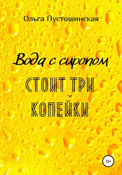 Ольга Пустошинская Вода с сиропом стоит три копейки