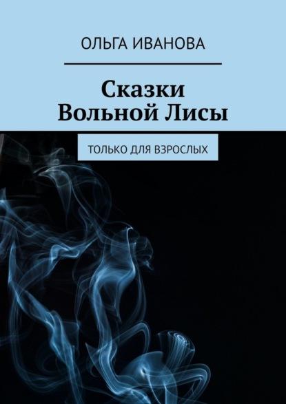 Сказки ВольнойЛисы. Только для взрослых Иванова Ольга