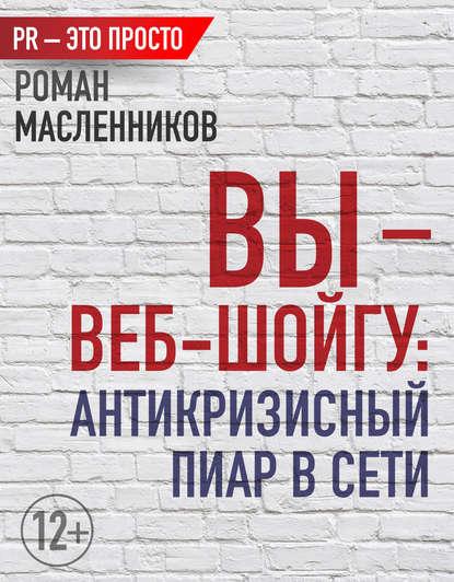 Роман Масленников Вы – веб-Шойгу: Антикризисный пиар в Сети 0 pr на 100