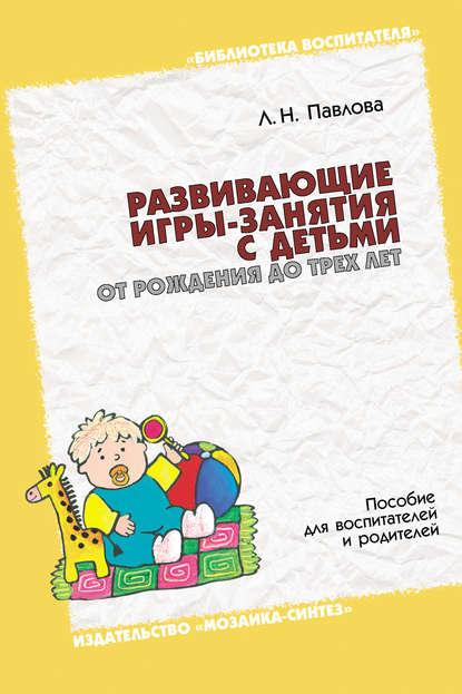 Фото - Л. Н. Павлова Развивающие игры-занятия с детьми от рождения до трех лет. Пособие для воспитателей и родителей большая книга массажа и гимнастики для детей от рождения до трех лет
