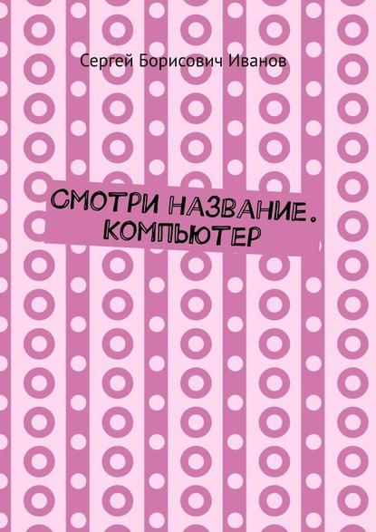 Сергей Борисович Иванов Смотри название. Компьютер компьютер