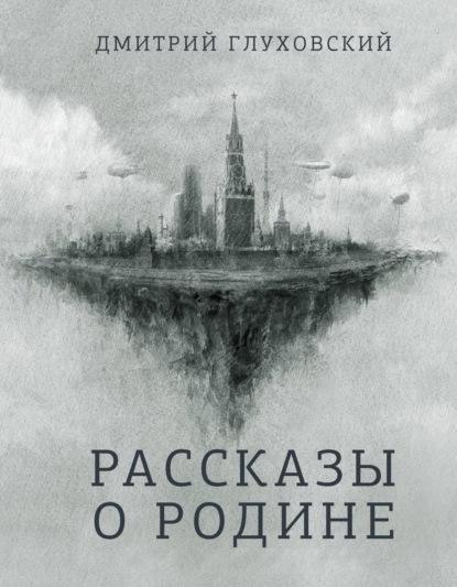 Дмитрий Глуховский. Рассказы о Родине (сборник)