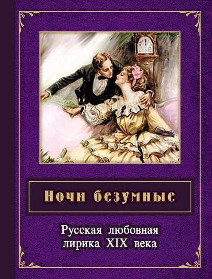 Отсутствует Ночи безумные. Русская любовная лирика XIX века и вспыхнет музыка стихи