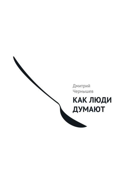 Дмитрий Чернышев Как люди думают чернышев дмитрий александрович как люди видят