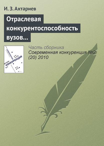 И. З. Ахтариев Отраслевая конкурентоспособность вузов и рынок общественной образовательной аккредитации г м шамарова отечественный опыт конкурентоспособности вуза на рынке образовательных услуг