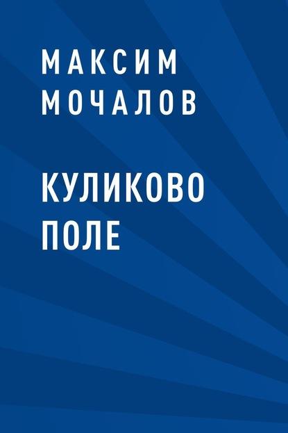 Максим Валерьевич Мочалов Куликово поле