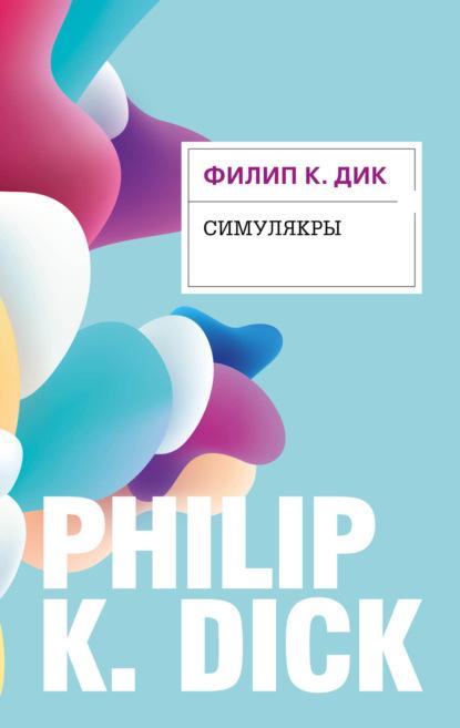 Филип Дик. Симулякры
