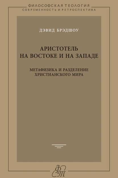 Дэвид Брэдшоу Аристотель на Востоке и на Западе. Метафизика и разделение христианского мира фома аквинский сумма теологии том 3