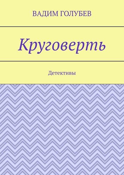 Вадим Голубев Круговерть. Детективы