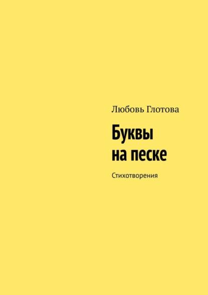 Любовь Анатольевна Глотова Буквы напеске. Стихотворения