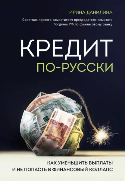 Ирина Данилина Кредит по-русски. Как уменьшить выплаты и не попасть в финансовый коллапс