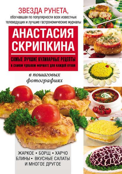 Анастасия Скрипкина Самые лучшие кулинарные рецепты в самом удобном формате для каждой кухни анастасия скрипкина самые вкусные рецепты для праздника