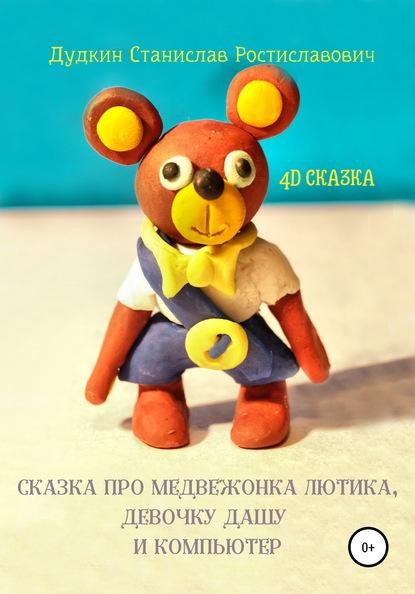 Станислав Ростиславович Дудкин Сказка про медвежонка Лютика, девочку Дашу и компьютер
