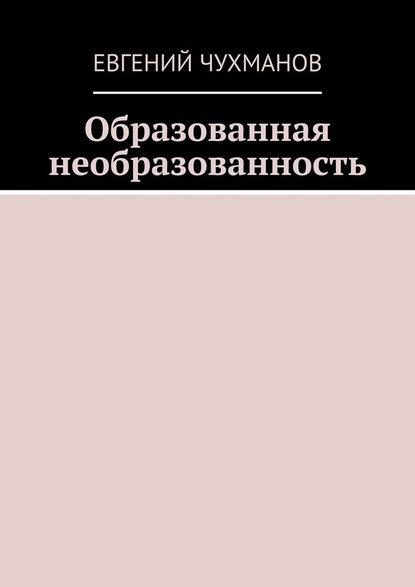 Евгений Петрович Чухманов Образованная необразованность мухин ю и и снова путин кому и зачем он нужен