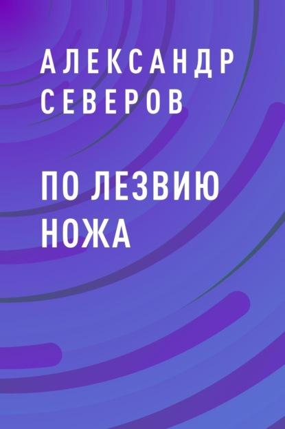 Александр Северов По лезвию ножа