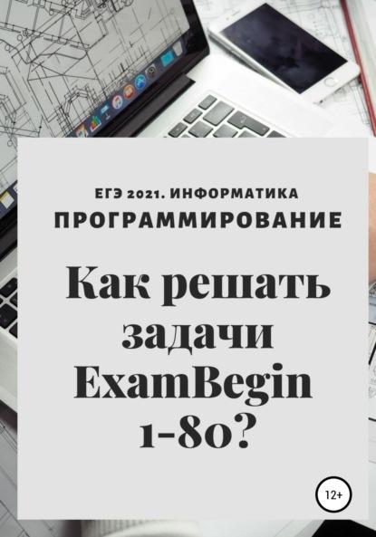 Елена Леонидовна Теплоухова ЕГЭ 2021. Информатика. Программирование. Как решать задачи ExamBegin 1-80?