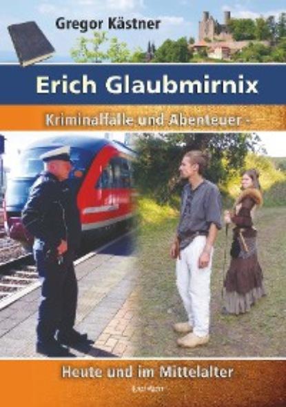 Gregor Kastner — Erich Glaubmirnix - Kriminalf?lle und Abenteuer heute und im Mittelalter