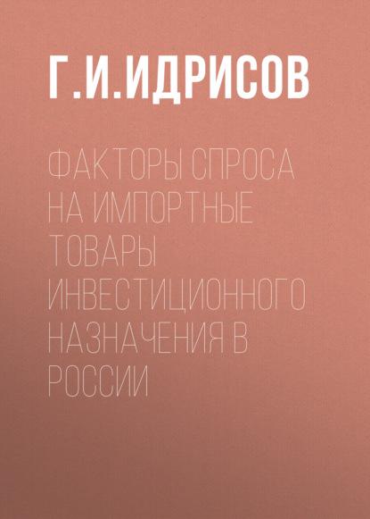 Г. И. Идрисов Факторы спроса на импортные товары инвестиционного назначения в России