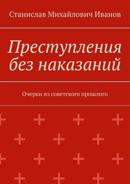 Преступления без наказаний. Очерки из советского прошлого