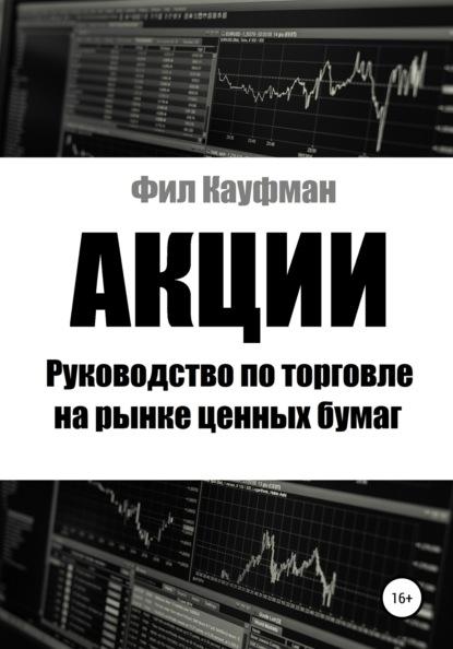 Фил Кауфман Акции. Руководство по торговле на рынке ценных бумаг