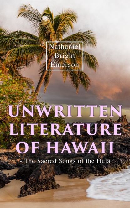 Nathaniel Bright Emerson Unwritten Literature of Hawaii - The Sacred Songs of the Hula peter kellogg bird songs in literature