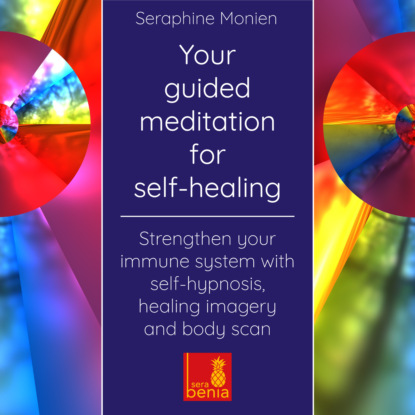 Фото - Seraphine Monien Your Guided Meditation for Self-Healing - Strengthen Your Immune System with Self-Hypnosis, Healing Imagery and Body Scan valerie austin self hypnosis