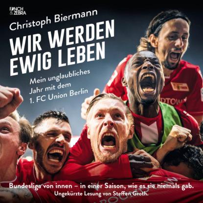Christoph Biermann Wir werden ewig leben - Mein unglaubliches Jahr mit dem 1. FC Union Berlin Bundesliga von innen - in einer Saison, wie es sie niemals gab. (ungekürzte Lesung) недорого