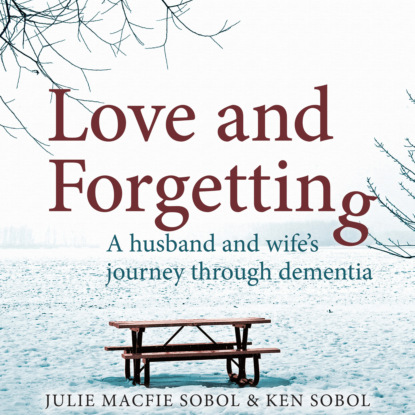 Julie Macfie Sobol Love and Forgetting - A Husband and Wife's Journey through Dementia (Unabridged) mark spano sicily land of love and strife a filmmaker s journey unabridged