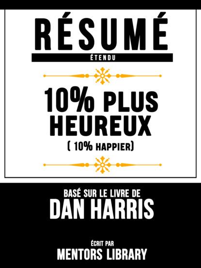 Фото - Mentors Library Résumé Etendu: 10% Plus Heureux (10% Happier) - Basé Sur Le Livre De Dan Harris mentors library résumé etendu 10% plus heureux 10% happier basé sur le livre de dan harris