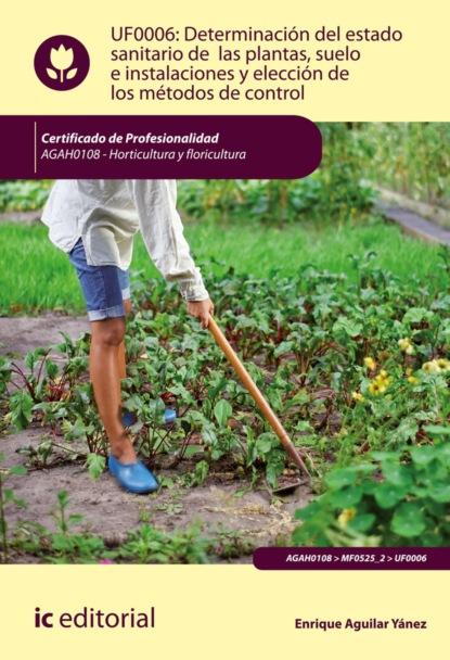 Enrique Aguilar Yánez Determinación del estado sanitario de las plantas, suelo e instalaciones y elección de los métodos de control. AGAH0108 luis miguel santos gonzález aplicación de métodos de control fitosanitarios en plantas suelo e instalaciones agac0108