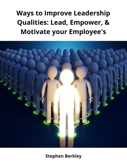 Stephen Berkley Ways to Improve Leadership Qualities: Lead, Empower, & Motivate your Employee's chris widener leadership rules how to become the leader you want to be