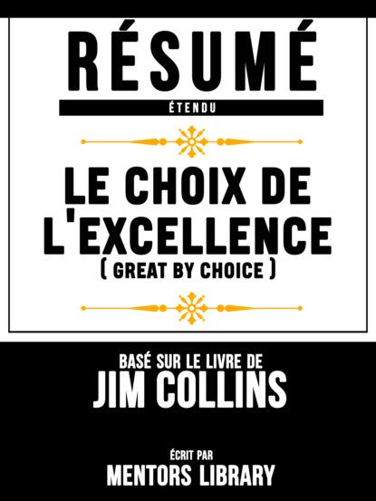 Фото - Mentors Library Résumé Etendu: Le Choix De L'excellence (Great By Choice) - Basé Sur Le Livre De Jim Collins mentors library résumé etendu 10% plus heureux 10% happier basé sur le livre de dan harris