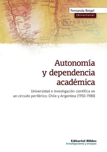 Fernanda Beigel Autonomía y dependencia académica gabriela grosores reflexiones sobre historia social desde nuestra américa