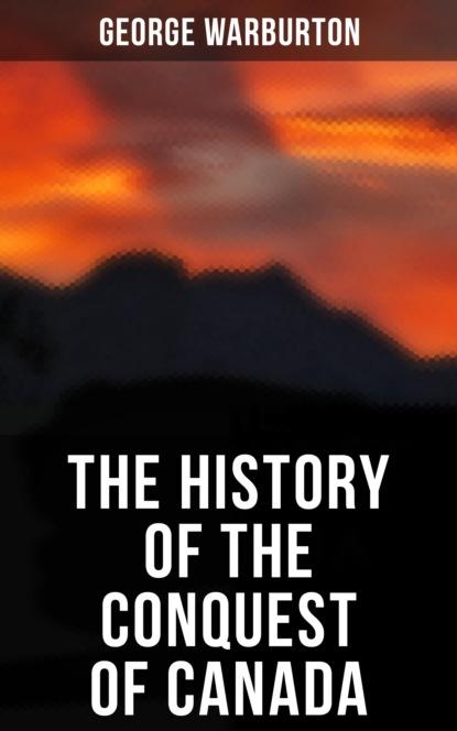 Фото - George Warburton The History of the Conquest of Canada george warburton the conquest of canada vol 1