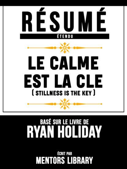 Фото - Mentors Library Resume Etendu: Le Calme Est La Cle (Stillness Is The Key) - Base Sur Le Livre De Ryan Holiday mentors library résumé etendu 10% plus heureux 10% happier basé sur le livre de dan harris