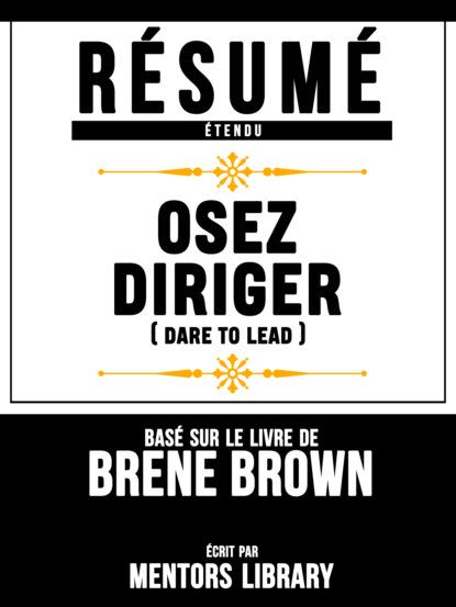 R?sum? Etendu: Osez Diriger (Dare To Lead) - Bas? Sur Le Livre De Brene Brown