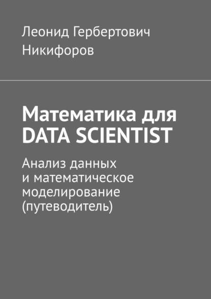 Математика для DATA SCIENTIST. Анализ данных и математическое моделирование (путеводитель)
