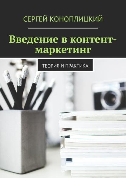 Сергей Коноплицкий Введение вконтент-маркетинг. Теория ипрактика недорого