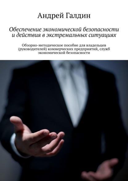Обеспечение экономической безопасности идействия вэкстремальных ситуациях. Обзорно-методическое пособие для владельцев (руководителей) коммерческих предприятий, служб экономической безопасности