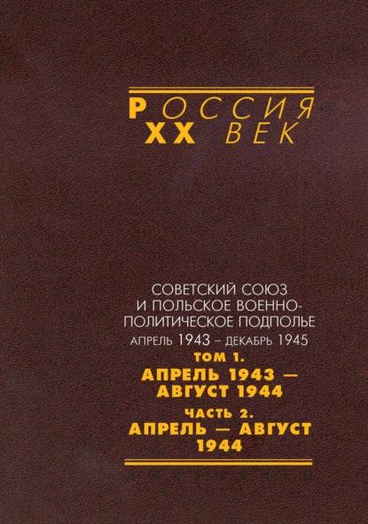 Советский Союз и польское военно-политическое подполье. Апрель 1943 – декабрь 1945. В 3 томах. Том 1. Апрель 1943 – август 1944. Часть 2. Апрель – август 1944