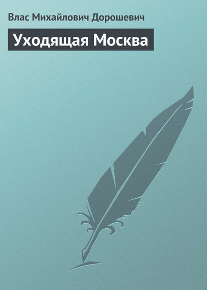 Влас Дорошевич Уходящая Москва влас дорошевич счастье