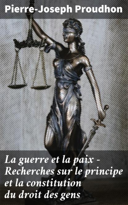Pierre-Joseph Proudhon La guerre et la paix - Recherches sur le principe et la constitution du droit des gens tolstoi leon la guerre et la paix tome 1