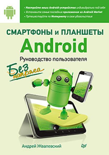 Андрей Жвалевский Смартфоны и планшеты Android без напряга. Руководство пользователя